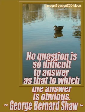 No question is so difficult to answer as that to which the answer is obvious. - George Bernard Shaw