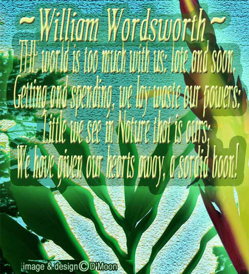 Wordsworth: world's too much w/ us; late & soon, getting& spending, we lay waste our powers: Little we see in Nature that's ours