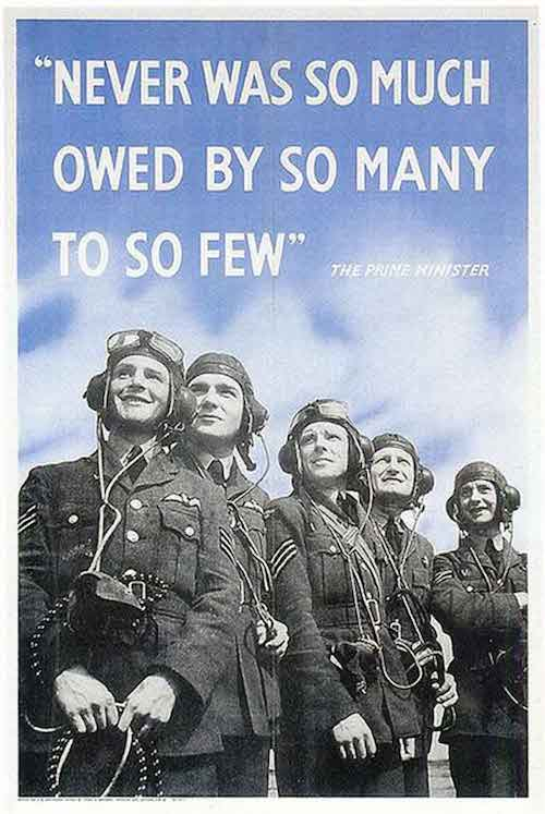 """""""Never in the field of human conflict was so much owed by so many to so few."""" - Winston Churchill, August 20 1940"""